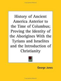 History of Ancient America Anterior to the Time of Columbus; Proving the Identity of the Aborigines With the Tyrians and Israelites and the Introduction of Christianity