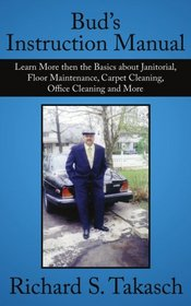 Bud's Instruction Manual: Learn More then the Basics about Janitorial, Floor Maintenance, Carpet Cleaning, Office Cleaning and More