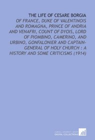 The Life of Cesare Borgia: Of France, Duke of Valentinois and Romagna, Prince of Andria and Venafri, Count of Dyois, Lord of Piombino, Camerino, and Urbino, ... : a History and Some Criticisms (1914)