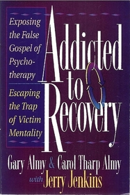 Addicted to Recovery: Exposing the False Gospel of Ppsychotherapy: Escaping the Trap of Victim Mentality