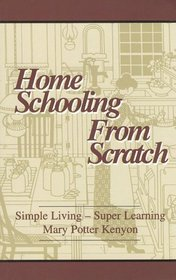 Home Schooling from Scratch : Simple Living, Super Learning
