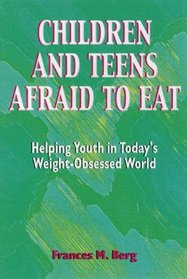 Children and Teens Afraid to Eat: Helping Youth in Today's Weight-Obsessed World (Berg, Francie M. Afraid to Eat Series.)