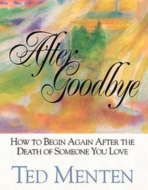 After Goodbye: How to Begin Again After the Death of Someone You Love