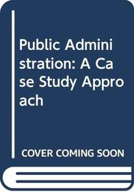 Public Administration: A Case Study Approach