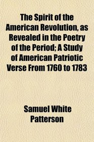 The Spirit of the American Revolution, as Revealed in the Poetry of the Period; A Study of American Patriotic Verse From 1760 to 1783