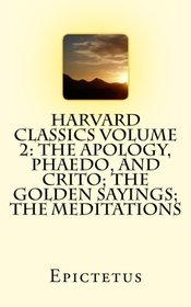 Harvard Classics Volume 2: The Apology, Phaedo, and Crito; The Golden Sayings; The Meditations