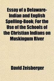 Essay of a Delaware-Indian and English Spelling-Book; For the Use of the Schools of the Christian Indians on Muskingum River