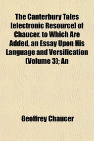 The Canterbury Tales [electronic Resource] of Chaucer. to Which Are Added, an Essay Upon His Language and Versification (Volume 3); An