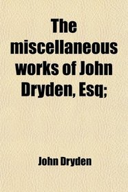 The miscellaneous works of John Dryden, Esq;