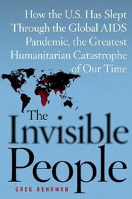 The Invisible People : How the U.S. Has Slept Through the Global AIDS Pandemic, the Greatest Humanitarian Catastrophe of Our Time
