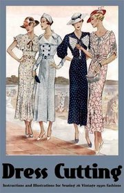 Dress Cutting: Instructions and Illustrations for Sewing 26 Vintage 1930s Fashions