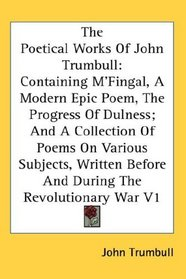 The Poetical Works Of John Trumbull: Containing M'Fingal, A Modern Epic Poem, The Progress Of Dulness; And A Collection Of Poems On Various Subjects, Written Before And During The Revolutionary War V1
