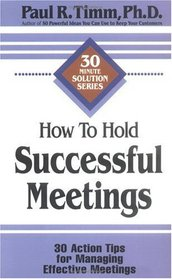 How to Hold Successful Meetings: 30 Action Tips for Managing Effective Meetings (30-Minute Solutions Series)