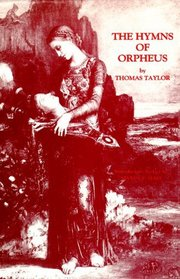 The Hymns of Orpheus: Translated from the Original Greek With a Preliminary Dissertation on the Life and Theology of Orpheus to Which Is Added the E
