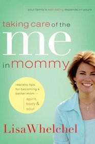 Taking Care of the Me in Mommy : Realistic Tips for Becoming a Better Mom--Spirit, Body, & Soul