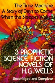 Three Prophetic Science Fiction Novels of H. G. Wells: The Time Machine / A Story of Days to Come / When the Sleeper Wakes