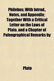 Philebus; With Introd., Notes, and Appendix; Together With a Critical Letter on the Laws of Plato, and a Chapter of Paleographical Remarks by