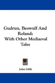 Gudrun, Beowulf And Roland: With Other Mediaeval Tales