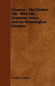 Chaucer - The Clerkes Tale  With Life, Grammar, Notes, And An Etymological Glossary