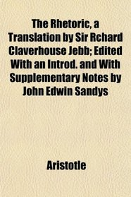 The Rhetoric, a Translation by Sir Rchard Claverhouse Jebb; Edited With an Introd. and With Supplementary Notes by John Edwin Sandys