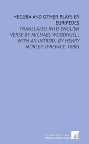 Hecuba and Other Plays by Euripedes: Translated Into English Verse by Michael Woodhull; With an Introd. By Henry Morley (Preface 1888)