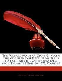 The Poetical Works of Geoff. Chaucer: The Miscellaneous Pieces from Urry'S Edition 1721 : The Canterbury Tales from Tyrwhitt'S Edition 1775, Volume 6