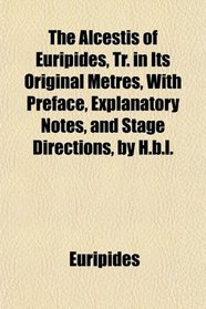 The Alcestis of Euripides, Tr. in Its Original Metres, With Preface, Explanatory Notes, and Stage Directions, by H.b.l.