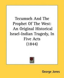 Tecumseh And The Prophet Of The West: An Original Historical Israel-Indian Tragedy, In Five Acts (1844)