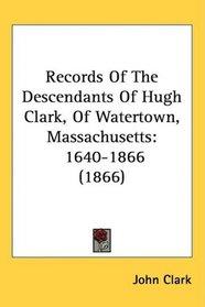 Records Of The Descendants Of Hugh Clark, Of Watertown, Massachusetts: 1640-1866 (1866)