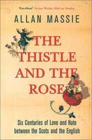 The Thistle and the Rose: Six Centuries of Love and Hate Between the Scots and the English