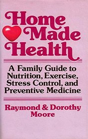 Home Made Health: A Family Guide to Nutrition, Exercise, Stress Control, and Preventive Medicine