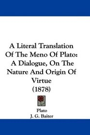 A Literal Translation Of The Meno Of Plato: A Dialogue, On The Nature And Origin Of Virtue (1878)