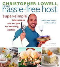 Christopher Lowell, The Hassle-Free Host : Super-Simple Tablescapes and Recipes for Stunning Parties