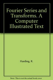 Fourier Series and Transforms. A Computer Illustrated Text