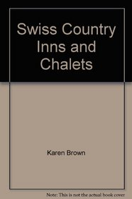Swiss Country Inns and Chalets (Karen Brown's Switzerland: Exceptional Places to Stay & Itineraries)