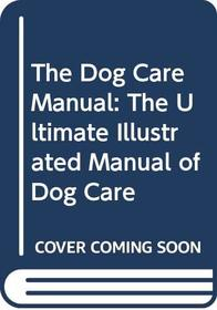 The Dog Care Manual: the Ultimate Illustrated Manual of Dog Care