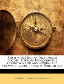 Zeisberger'S Indian Dictionary: English, German, Iroquois--The Onondaga and Algonquin--The Delaware, Volume 42;&Nbsp;Volume 548