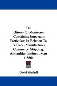 The History Of Montrose: Containing Important Particulars In Relation To Its Trade, Manufactures, Commerce, Shipping, Antiquities, Eminent Men (1866)