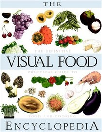 The Visual Food Encyclopedia : The Definitive Practical Guide to Food and Cooking