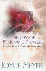 The Joy of Believing Prayer: Deepen Your Friendship With God