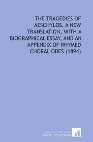 The Tragedies of Aeschylos. A New Translation, With a Biographical Essay, and an Appendix of Rhymed Choral Odes (1894)