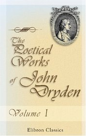 The Poetical Works of John Dryden: With the life of the author. Volume 1