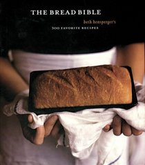 The Bread Bible: Beth Hensperger's 300 Favorite Recipes