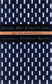 Living Out Christ's Love: Selected Writings of Toyohiko Kagawa (Upper Room Spiritual Classics. Series 2)
