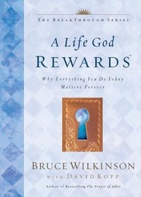 A Life God Rewards: Why Everything You Do Today Matters Forever (The Breakthrough Series, Bk 3)