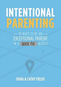 Intentional Parenting: 10 Ways to Be an Exceptional Parent in a Quick-Fix World