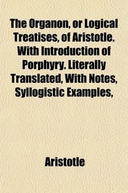 The Organon, or Logical Treatises, of Aristotle. With Introduction of Porphyry. Literally Translated, With Notes, Syllogistic Examples,