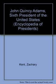 John Quincy Adams: Sixth President of the United States (Encyclopedia of Presidents)