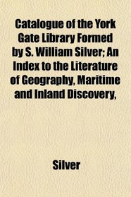 Catalogue of the York Gate Library Formed by S. William Silver; An Index to the Literature of Geography, Maritime and Inland Discovery,
