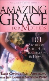 Amazing Grace for Mothers: 101 Stories of Faith, Hope, Inspiration  Humor (Amazing Grace)